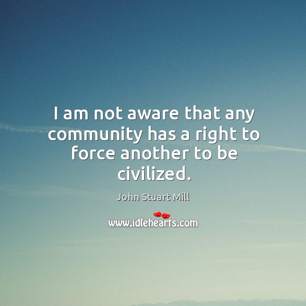 Image, I am not aware that any community has a right to force another to be civilized.