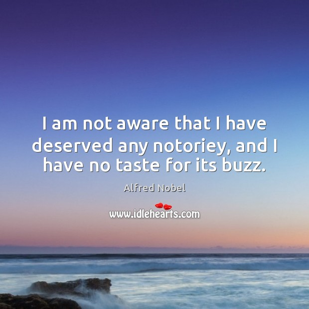I am not aware that I have deserved any notoriey, and I have no taste for its buzz. Image