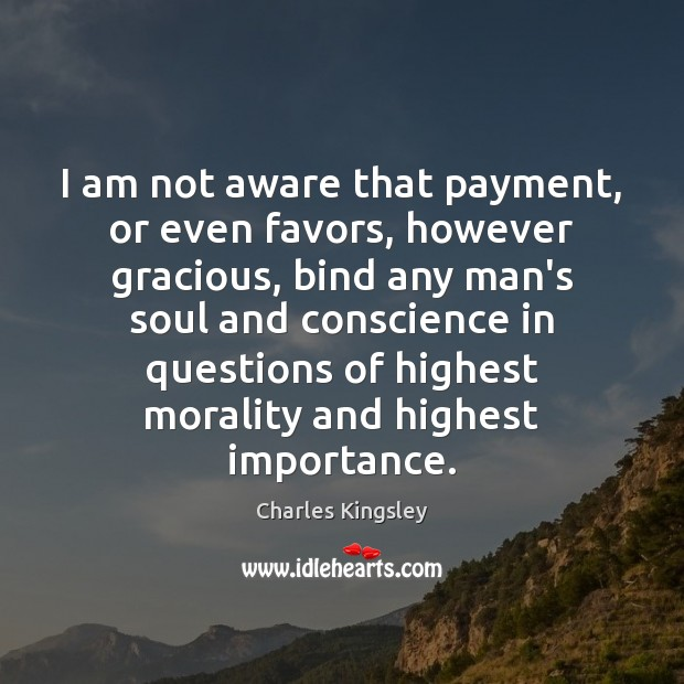 I am not aware that payment, or even favors, however gracious, bind Charles Kingsley Picture Quote