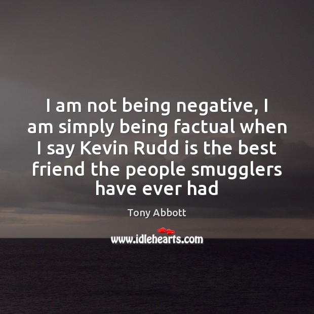 I am not being negative, I am simply being factual when I Tony Abbott Picture Quote