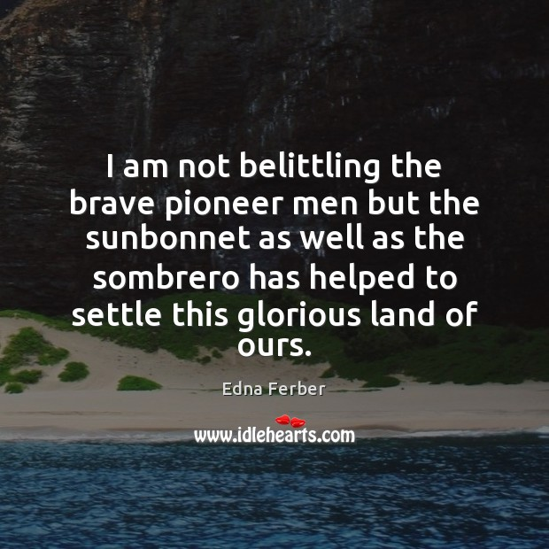I am not belittling the brave pioneer men but the sunbonnet as Edna Ferber Picture Quote