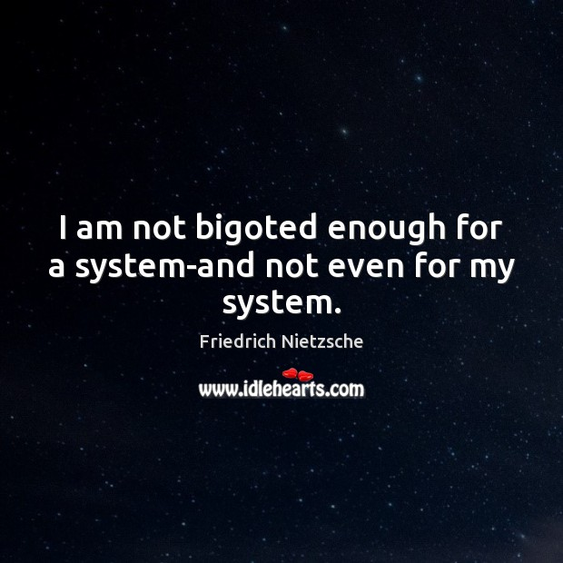 Image, I am not bigoted enough for a system-and not even for my system.