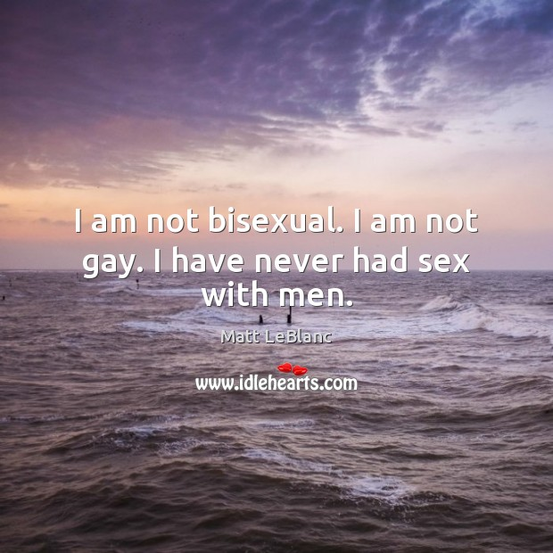 I am not bisexual. I am not gay. I have never had sex with men. Matt LeBlanc Picture Quote