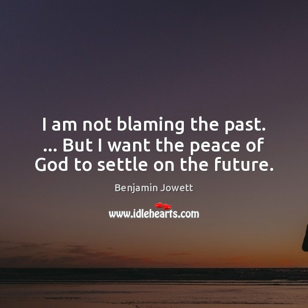 Image, I am not blaming the past. … But I want the peace of God to settle on the future.