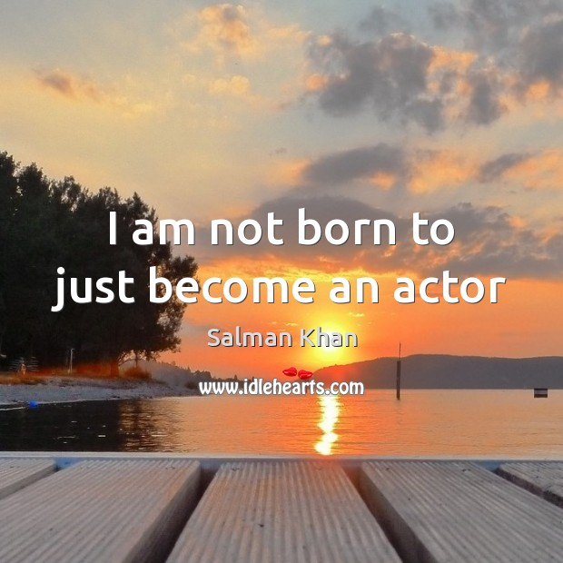 I am not born to just become an actor Image