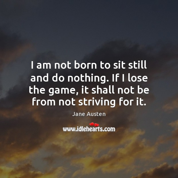 I am not born to sit still and do nothing. If I Image