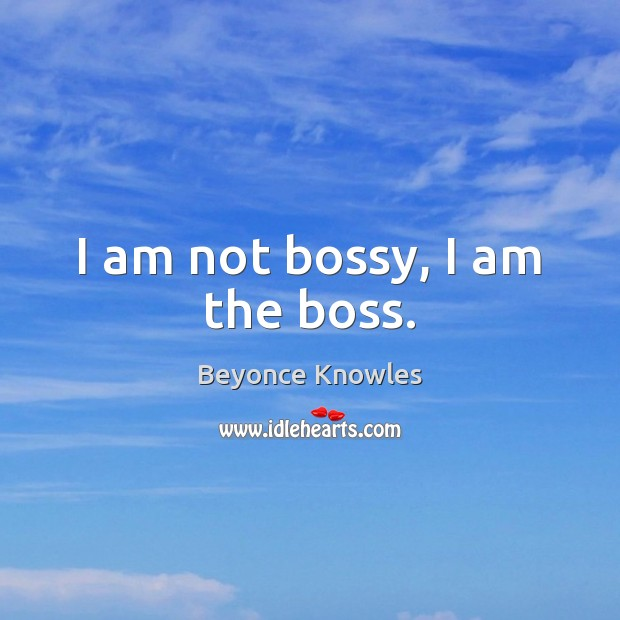 I am not bossy, I am the boss. Beyonce Knowles Picture Quote