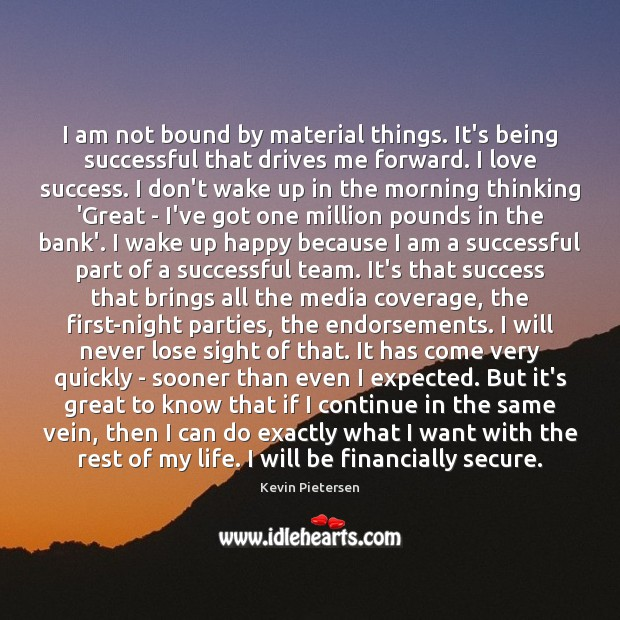 I am not bound by material things. It's being successful that drives Kevin Pietersen Picture Quote