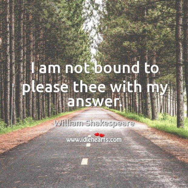 I am not bound to please thee with my answer. Image