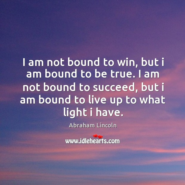 Image about I am not bound to succeed, but I am bound to live up to what light I have.