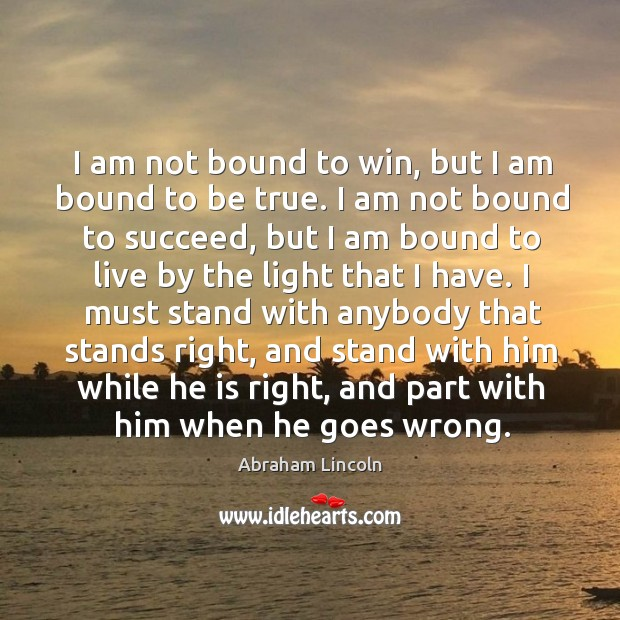 Image, I am not bound to win, but I am bound to be true. I am not bound to succeed, but I am bound