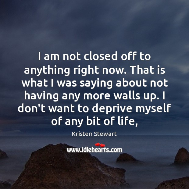 I am not closed off to anything right now. That is what Kristen Stewart Picture Quote