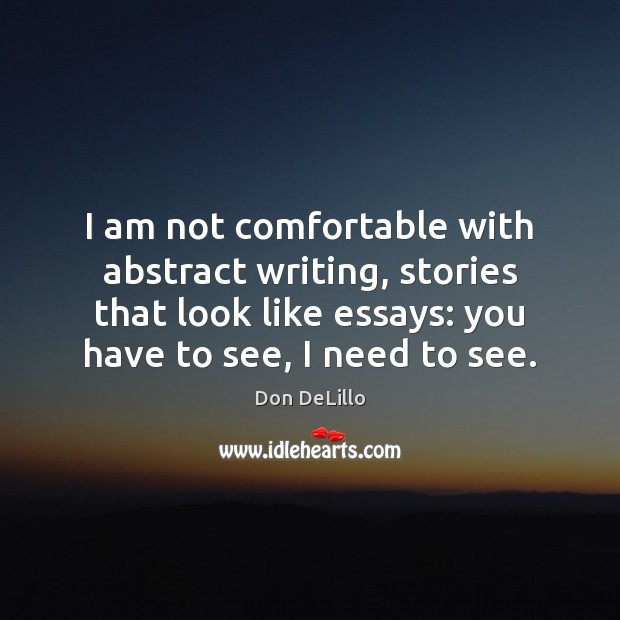 I am not comfortable with abstract writing, stories that look like essays: Don DeLillo Picture Quote