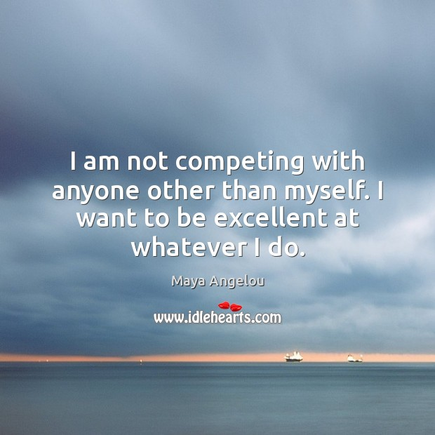 Image, I am not competing with anyone other than myself. I want to be excellent at whatever I do.