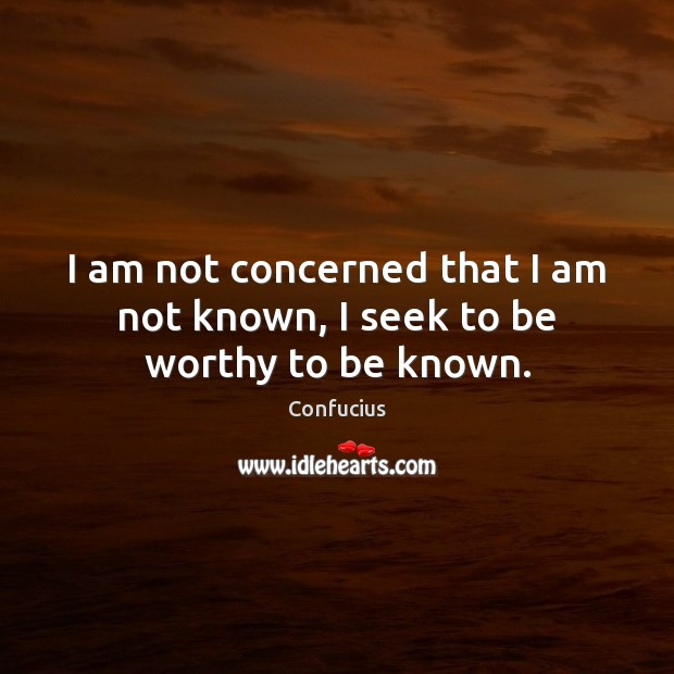 I am not concerned that I am not known, I seek to be worthy to be known. Image