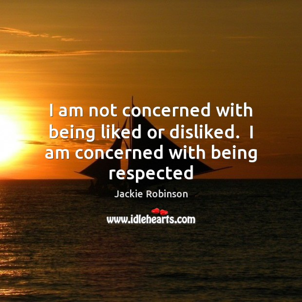 Image, I am not concerned with being liked or disliked.  I am concerned with being respected