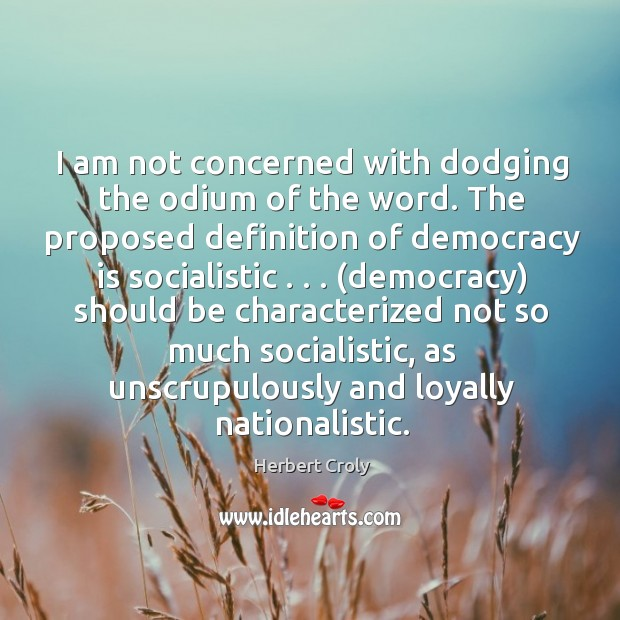I am not concerned with dodging the odium of the word. The Herbert Croly Picture Quote