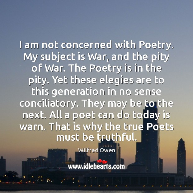 I am not concerned with Poetry. My subject is War, and the Image