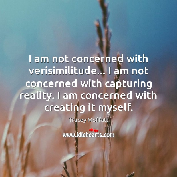 I am not concerned with verisimilitude… I am not concerned with capturing Image