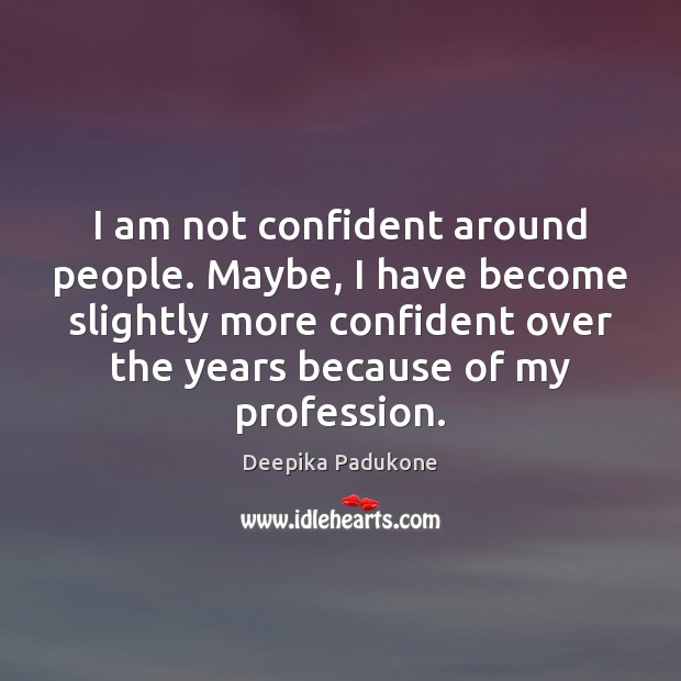 I am not confident around people. Maybe, I have become slightly more Deepika Padukone Picture Quote