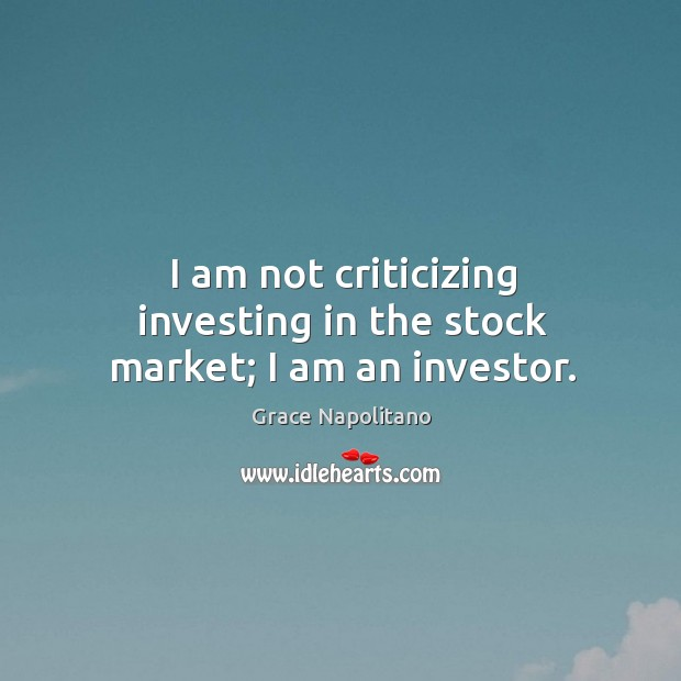 I am not criticizing investing in the stock market; I am an investor. Grace Napolitano Picture Quote