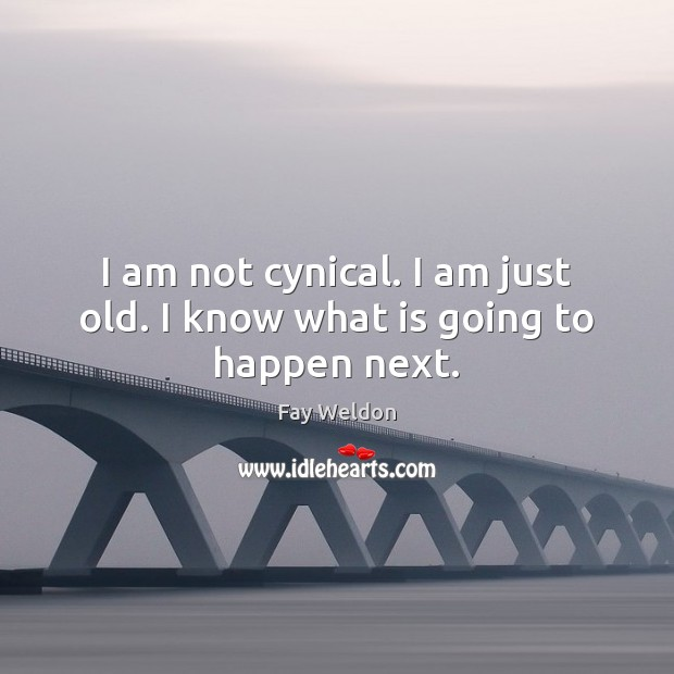 I am not cynical. I am just old. I know what is going to happen next. Image