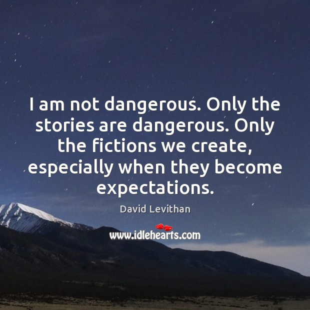 I am not dangerous. Only the stories are dangerous. Only the fictions David Levithan Picture Quote