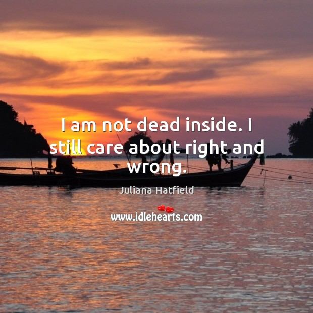 I am not dead inside. I still care about right and wrong. Juliana Hatfield Picture Quote