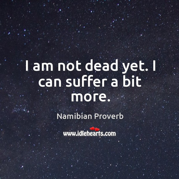 I am not dead yet. I can suffer a bit more. Namibian Proverbs Image