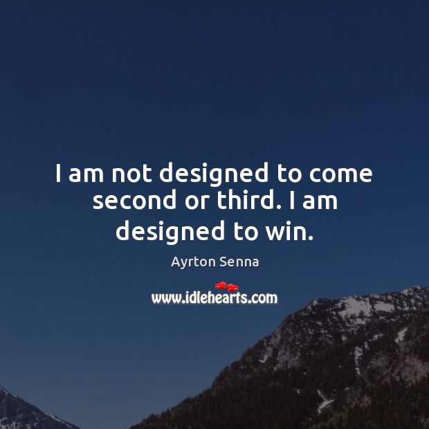 I am not designed to come second or third. I am designed to win. Ayrton Senna Picture Quote