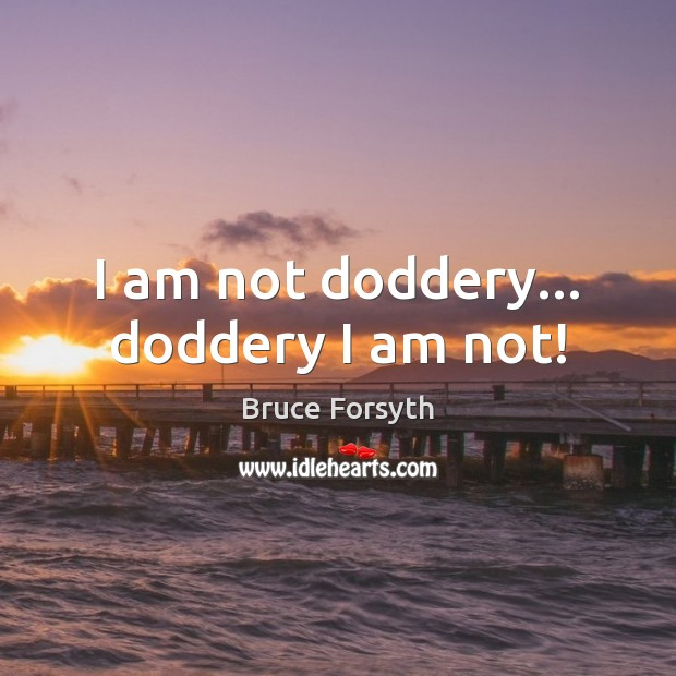I am not doddery… doddery I am not! Image