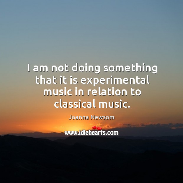 I am not doing something that it is experimental music in relation to classical music. Joanna Newsom Picture Quote
