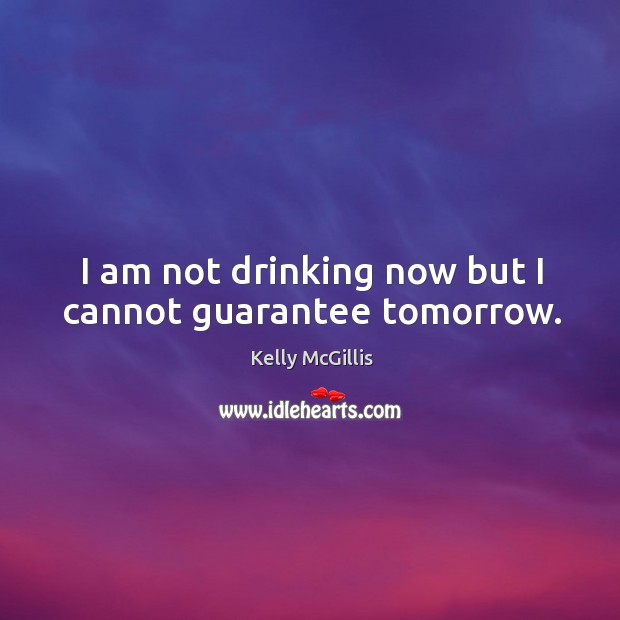 I am not drinking now but I cannot guarantee tomorrow. Image