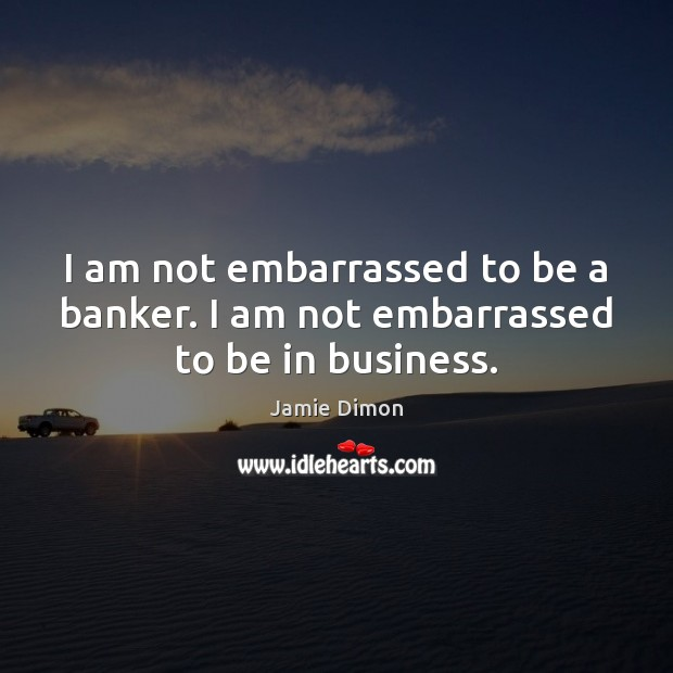 Image, I am not embarrassed to be a banker. I am not embarrassed to be in business.