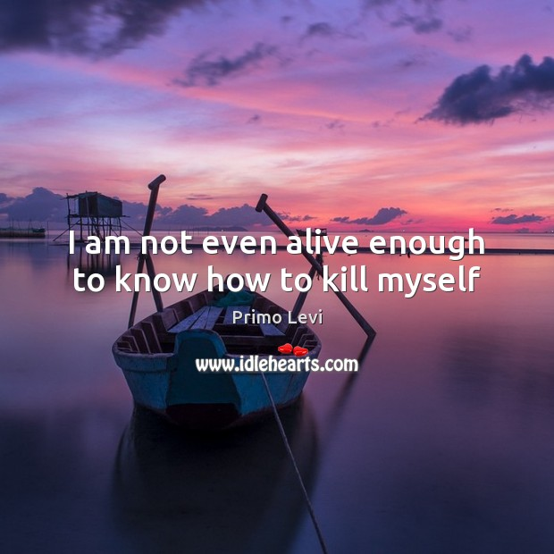 I am not even alive enough to know how to kill myself Primo Levi Picture Quote