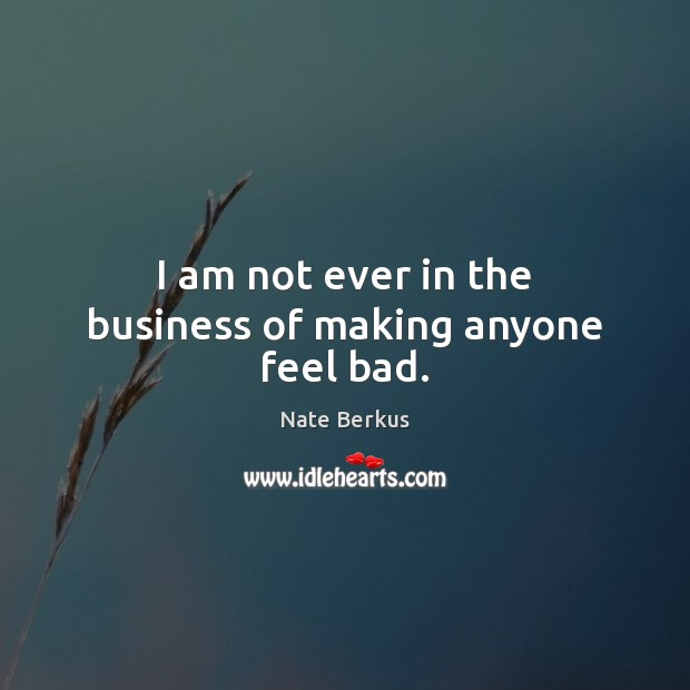 I am not ever in the business of making anyone feel bad. Image