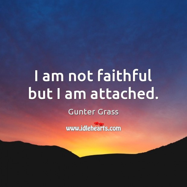 I am not faithful but I am attached. Gunter Grass Picture Quote