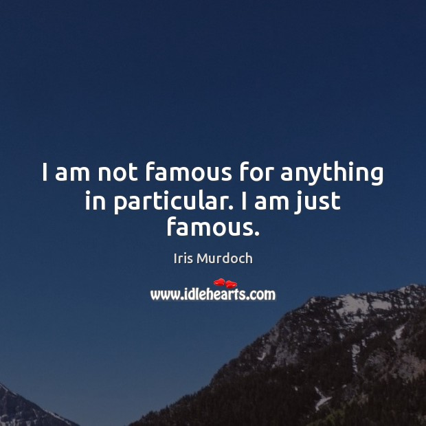I am not famous for anything in particular. I am just famous. Iris Murdoch Picture Quote