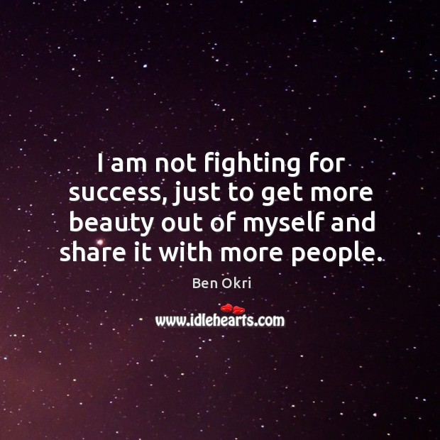 I am not fighting for success, just to get more beauty out Ben Okri Picture Quote