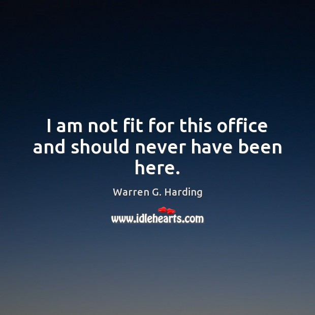 I am not fit for this office and should never have been here. Warren G. Harding Picture Quote