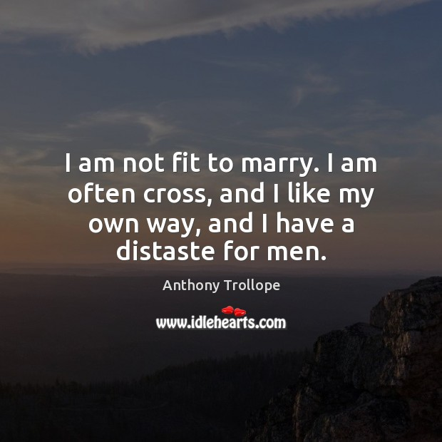 I am not fit to marry. I am often cross, and I Anthony Trollope Picture Quote