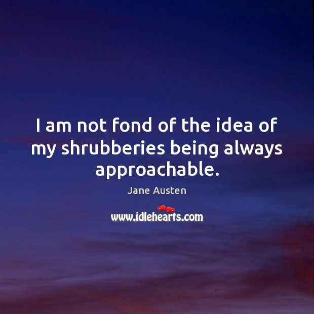 I am not fond of the idea of my shrubberies being always approachable. Image