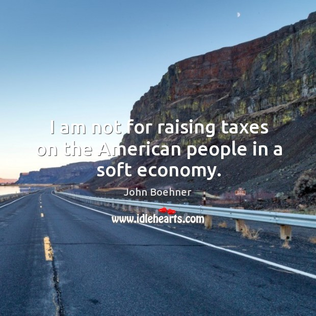 I am not for raising taxes on the american people in a soft economy. Image