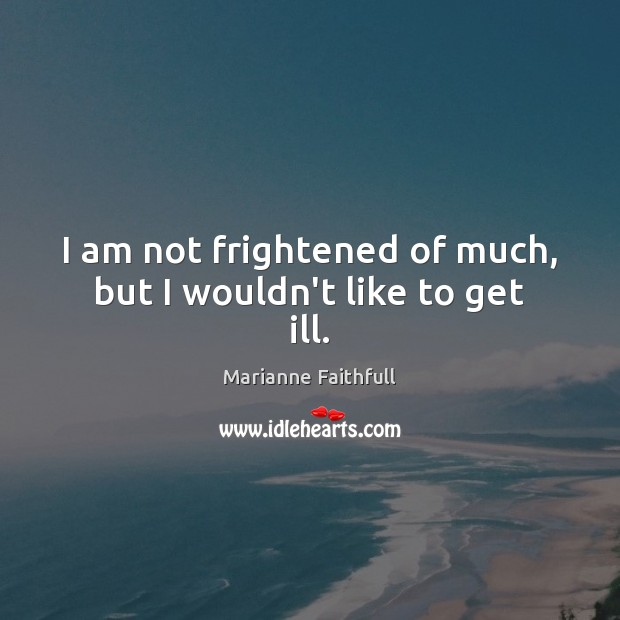 I am not frightened of much, but I wouldn't like to get ill. Marianne Faithfull Picture Quote