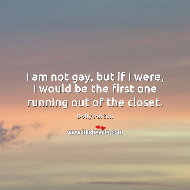 I am not gay, but if I were, I would be the first one running out of the closet. Dolly Parton Picture Quote