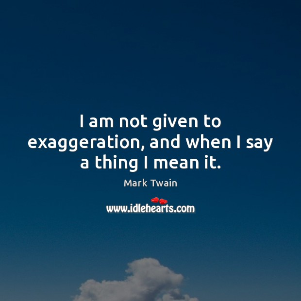 I am not given to exaggeration, and when I say a thing I mean it. Image