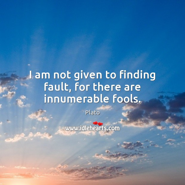 I am not given to finding fault, for there are innumerable fools. Image