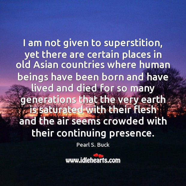 I am not given to superstition, yet there are certain places in Pearl S. Buck Picture Quote