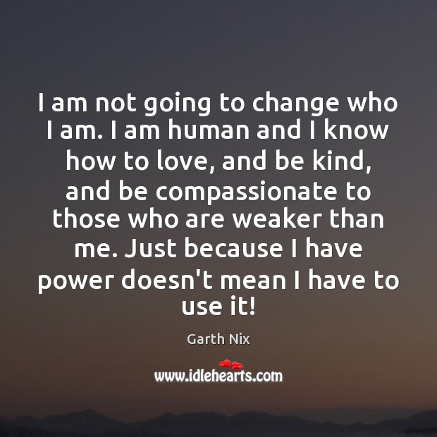 I am not going to change who I am. I am human Image