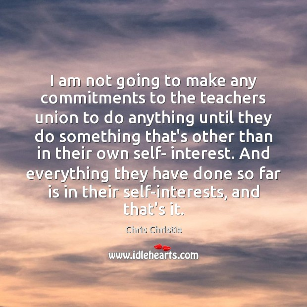 I am not going to make any commitments to the teachers union Chris Christie Picture Quote